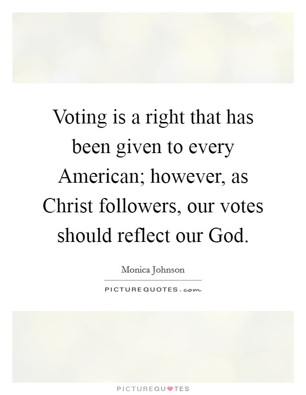 Voting is a right that has been given to every American; however, as Christ followers, our votes should reflect our God Picture Quote #1