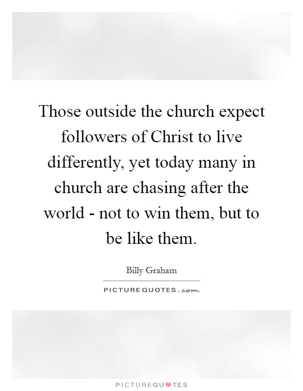 Those outside the church expect followers of Christ to live differently, yet today many in church are chasing after the world - not to win them, but to be like them Picture Quote #1