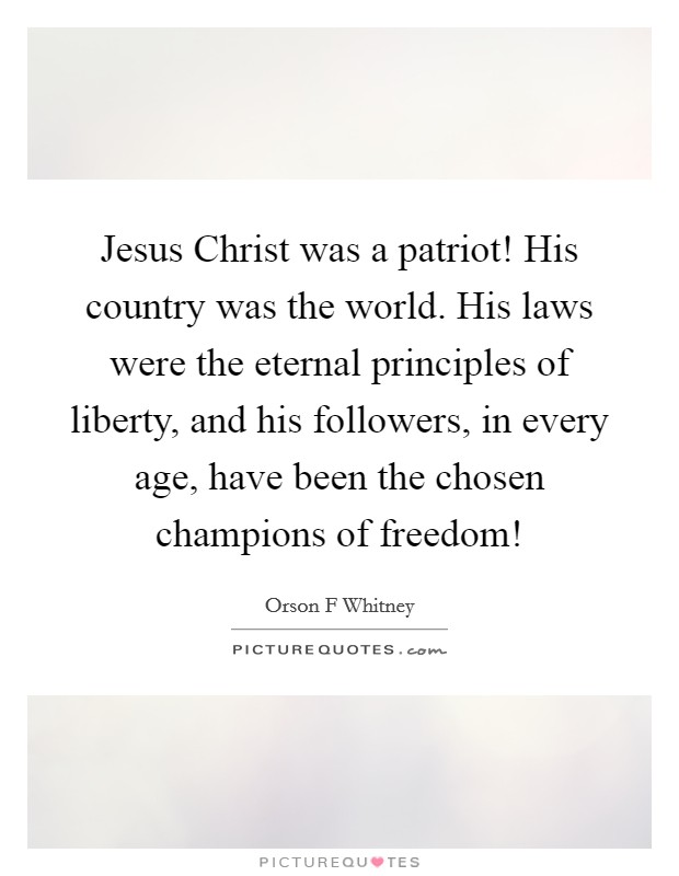 Jesus Christ was a patriot! His country was the world. His laws were the eternal principles of liberty, and his followers, in every age, have been the chosen champions of freedom! Picture Quote #1