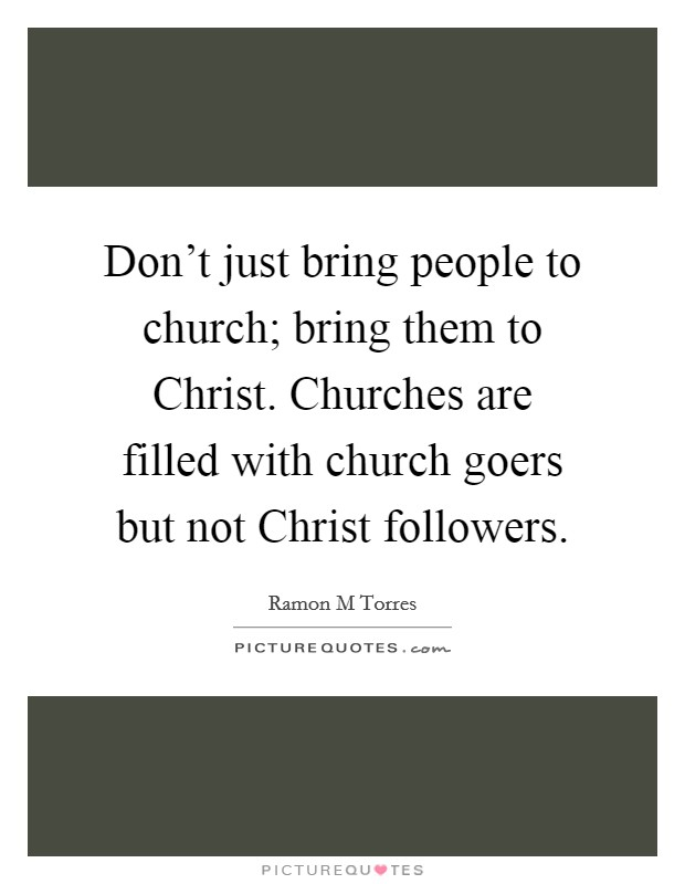 Don't just bring people to church; bring them to Christ. Churches are filled with church goers but not Christ followers Picture Quote #1