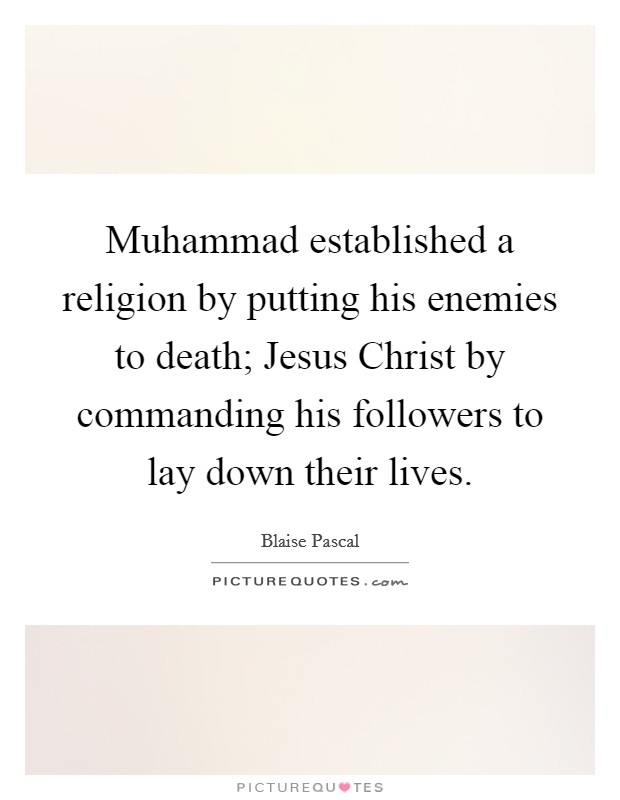 Muhammad established a religion by putting his enemies to death; Jesus Christ by commanding his followers to lay down their lives Picture Quote #1