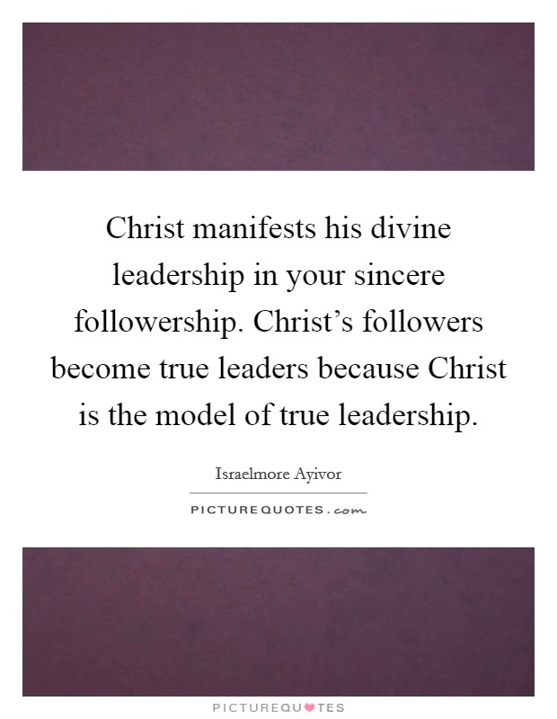 Christ manifests his divine leadership in your sincere followership. Christ's followers become true leaders because Christ is the model of true leadership Picture Quote #1