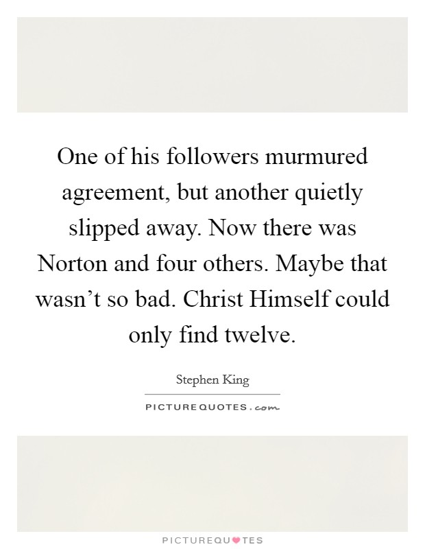 One of his followers murmured agreement, but another quietly slipped away. Now there was Norton and four others. Maybe that wasn't so bad. Christ Himself could only find twelve Picture Quote #1