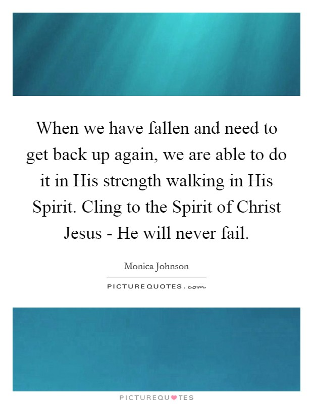 When we have fallen and need to get back up again, we are able to do it in His strength walking in His Spirit. Cling to the Spirit of Christ Jesus - He will never fail Picture Quote #1