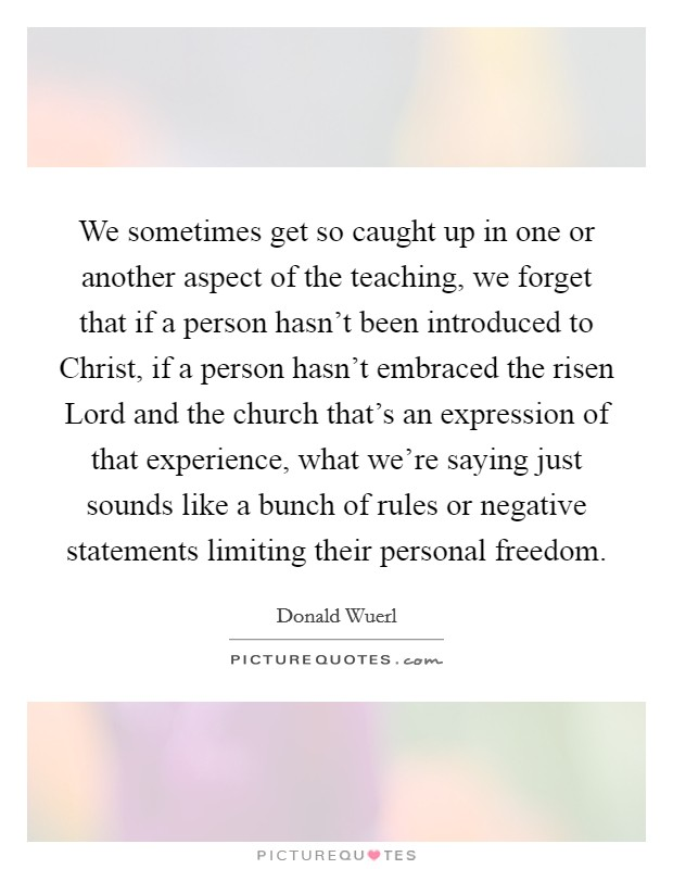 We sometimes get so caught up in one or another aspect of the teaching, we forget that if a person hasn't been introduced to Christ, if a person hasn't embraced the risen Lord and the church that's an expression of that experience, what we're saying just sounds like a bunch of rules or negative statements limiting their personal freedom Picture Quote #1