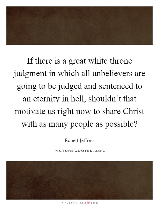 If there is a great white throne judgment in which all unbelievers are going to be judged and sentenced to an eternity in hell, shouldn't that motivate us right now to share Christ with as many people as possible? Picture Quote #1