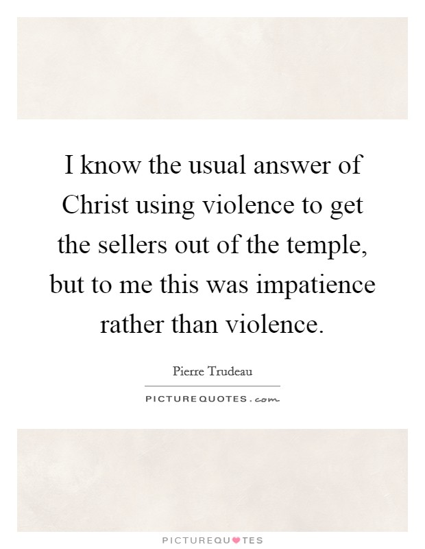 I know the usual answer of Christ using violence to get the sellers out of the temple, but to me this was impatience rather than violence Picture Quote #1