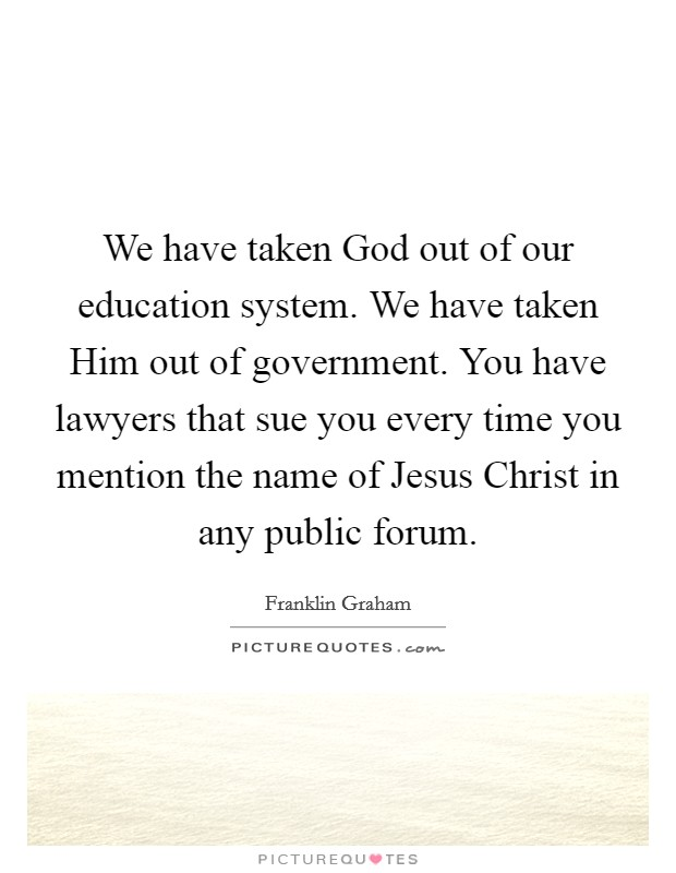 We have taken God out of our education system. We have taken Him out of government. You have lawyers that sue you every time you mention the name of Jesus Christ in any public forum Picture Quote #1