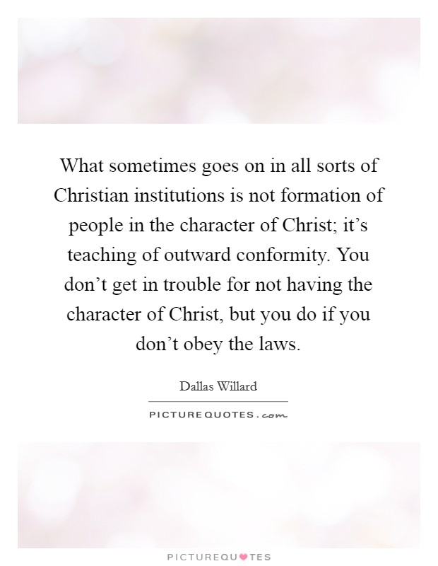 What sometimes goes on in all sorts of Christian institutions is not formation of people in the character of Christ; it's teaching of outward conformity. You don't get in trouble for not having the character of Christ, but you do if you don't obey the laws Picture Quote #1