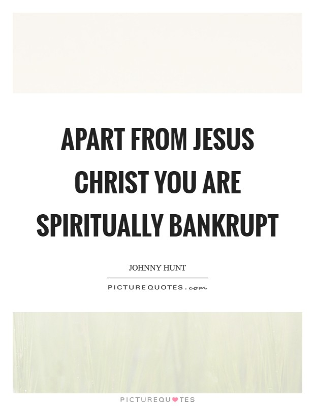 Apart from Jesus Christ you are spiritually bankrupt Picture Quote #1