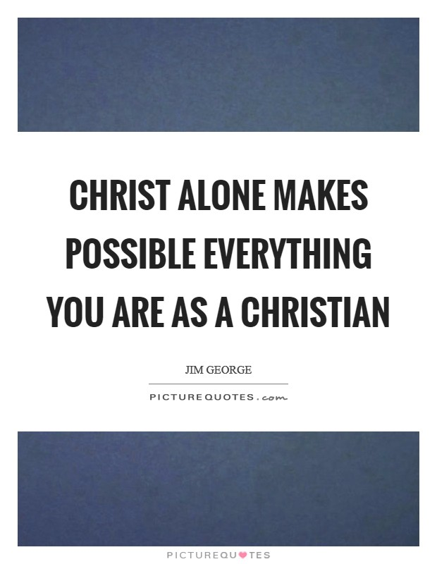 Christ alone makes possible everything you are as a Christian Picture Quote #1