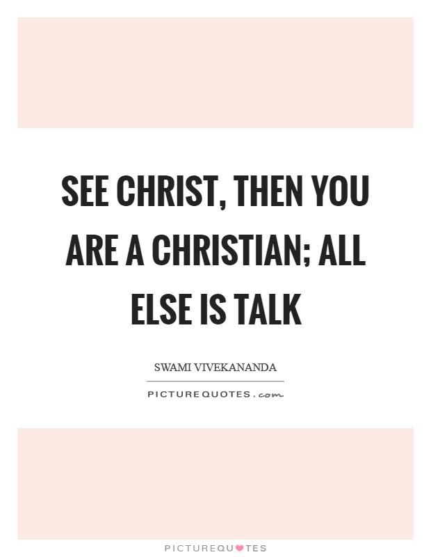 See Christ, then you are a Christian; all else is talk Picture Quote #1