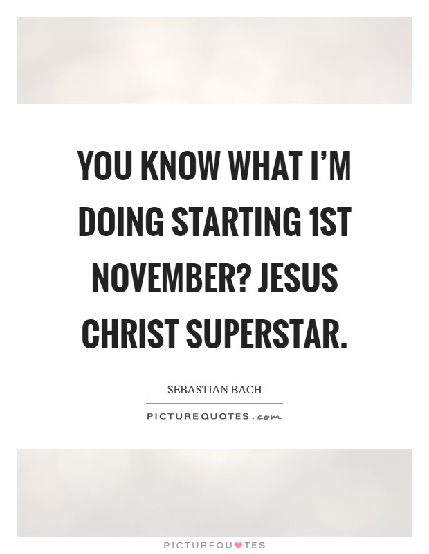 You know what I'm doing starting 1st November? Jesus Christ Superstar Picture Quote #1