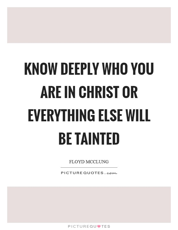 Know DEEPLY who you are in Christ or everything else will be tainted Picture Quote #1