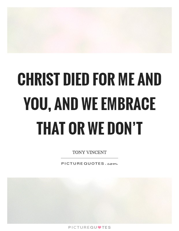 Christ died for me and you, and we embrace that or we don't Picture Quote #1
