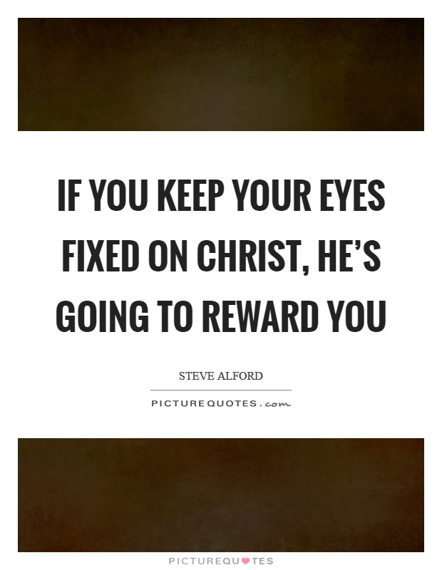 If you keep your eyes fixed on Christ, He's going to reward you Picture Quote #1