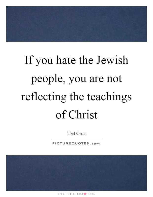 If you hate the Jewish people, you are not reflecting the teachings of Christ Picture Quote #1