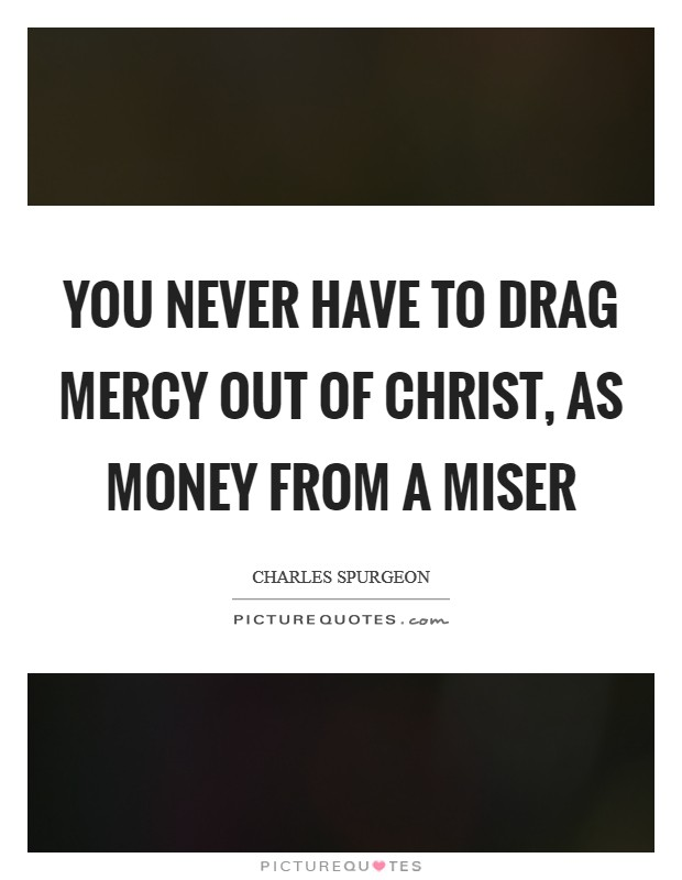 You never have to drag mercy out of Christ, as money from a miser Picture Quote #1