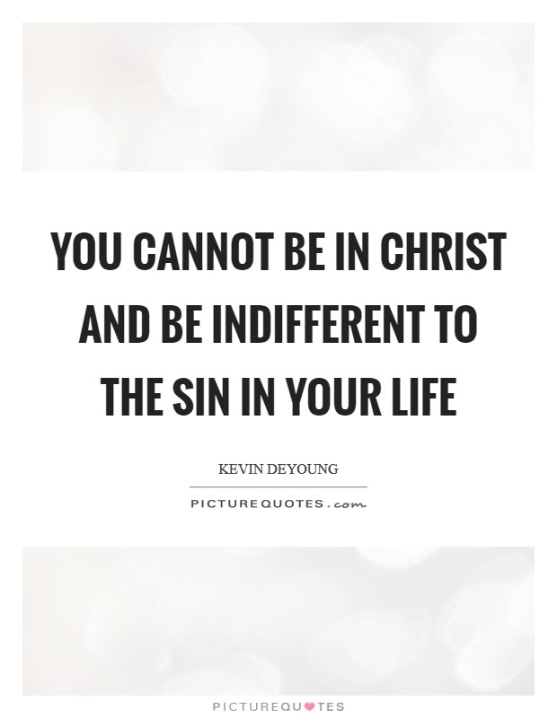 You cannot be in Christ and be indifferent to the sin in your life Picture Quote #1