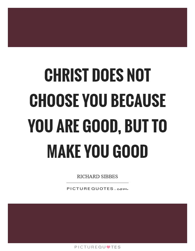 Christ does not choose you because you are good, but to make you good Picture Quote #1