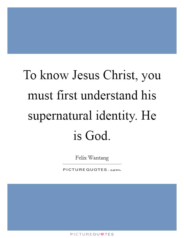 To know Jesus Christ, you must first understand his supernatural identity. He is God Picture Quote #1
