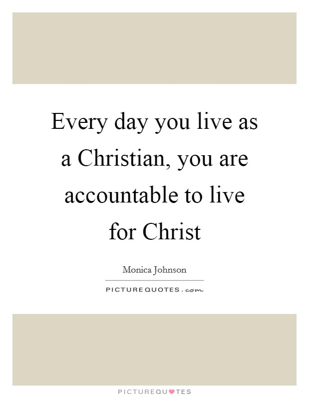Every day you live as a Christian, you are accountable to live for Christ Picture Quote #1