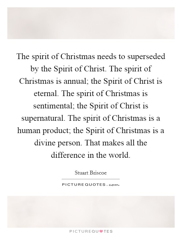 The spirit of Christmas needs to superseded by the Spirit of Christ. The spirit of Christmas is annual; the Spirit of Christ is eternal. The spirit of Christmas is sentimental; the Spirit of Christ is supernatural. The spirit of Christmas is a human product; the Spirit of Christmas is a divine person. That makes all the difference in the world Picture Quote #1