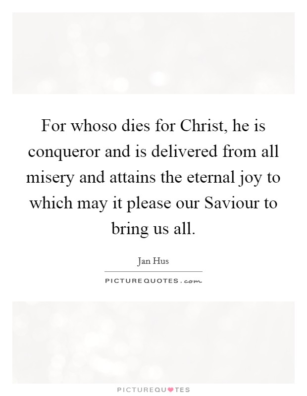 For whoso dies for Christ, he is conqueror and is delivered from all misery and attains the eternal joy to which may it please our Saviour to bring us all Picture Quote #1