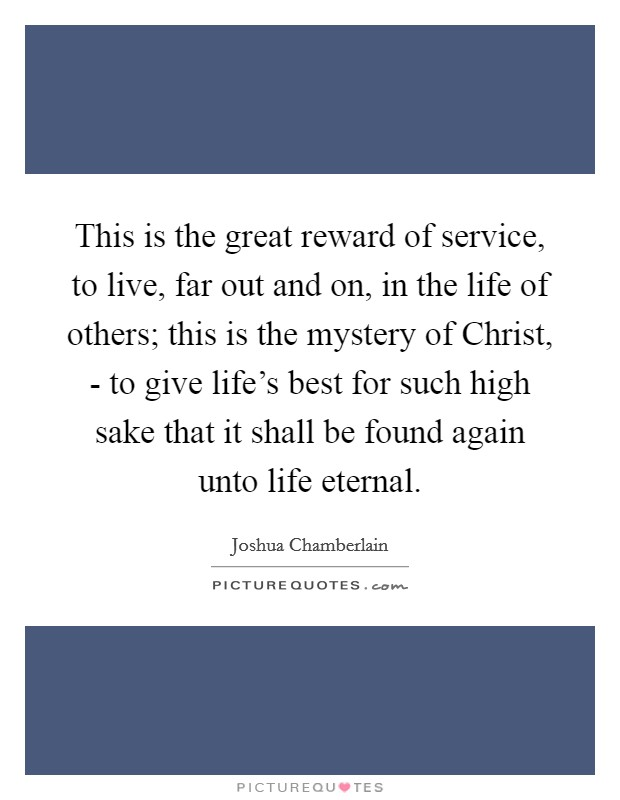 This is the great reward of service, to live, far out and on, in the life of others; this is the mystery of Christ, - to give life's best for such high sake that it shall be found again unto life eternal Picture Quote #1