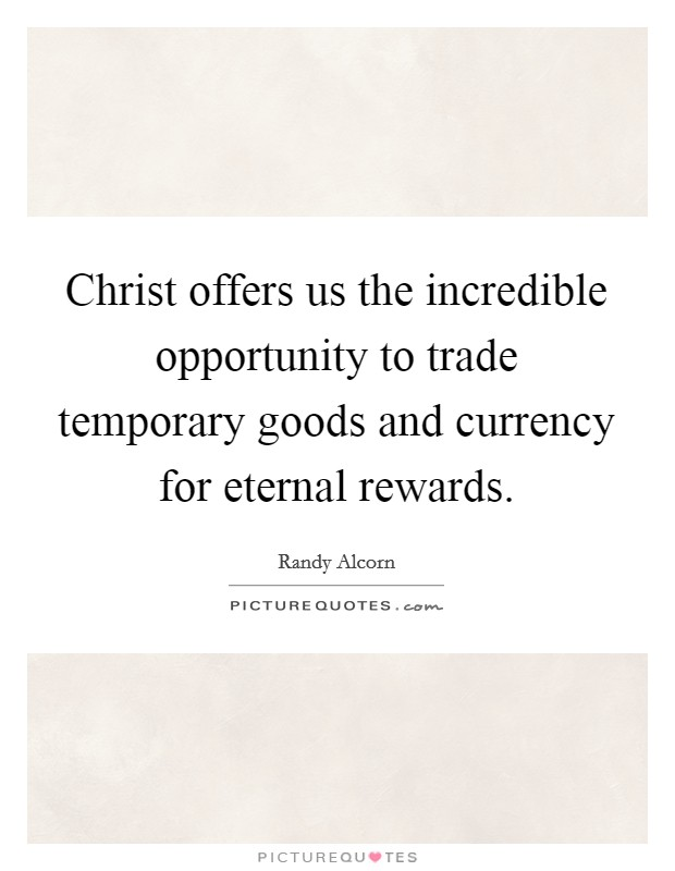Christ offers us the incredible opportunity to trade temporary goods and currency for eternal rewards Picture Quote #1