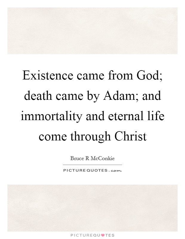 Existence came from God; death came by Adam; and immortality and eternal life come through Christ Picture Quote #1