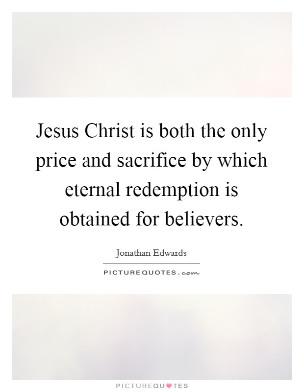 Jesus Christ is both the only price and sacrifice by which eternal redemption is obtained for believers Picture Quote #1