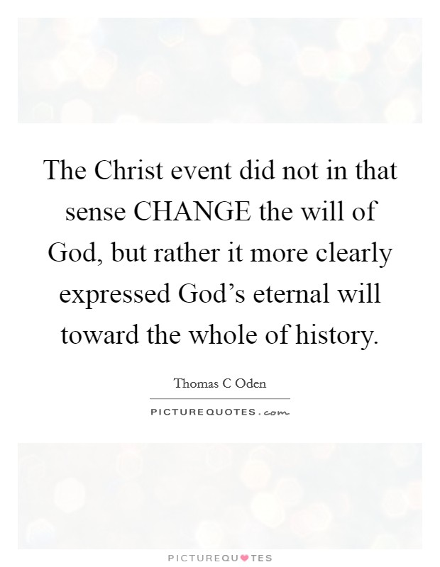 The Christ event did not in that sense CHANGE the will of God, but rather it more clearly expressed God's eternal will toward the whole of history Picture Quote #1