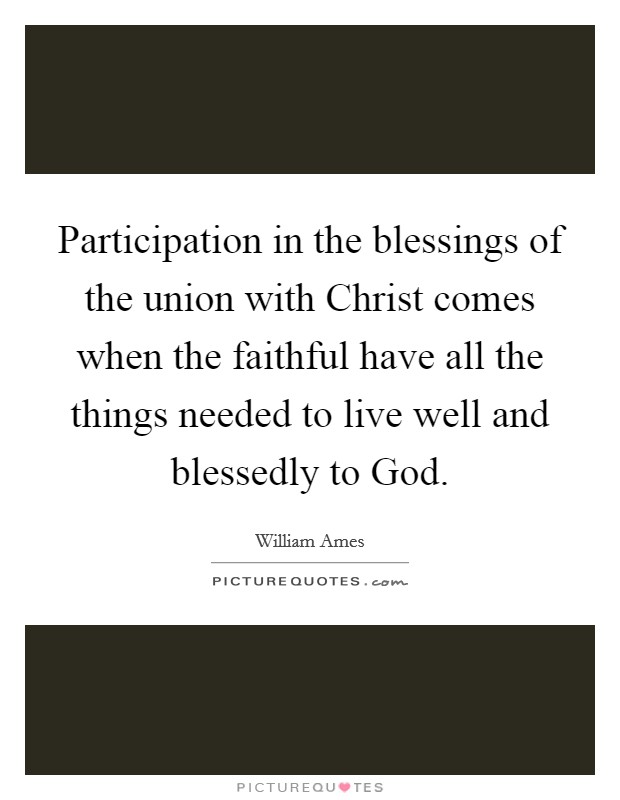 Participation in the blessings of the union with Christ comes when the faithful have all the things needed to live well and blessedly to God Picture Quote #1