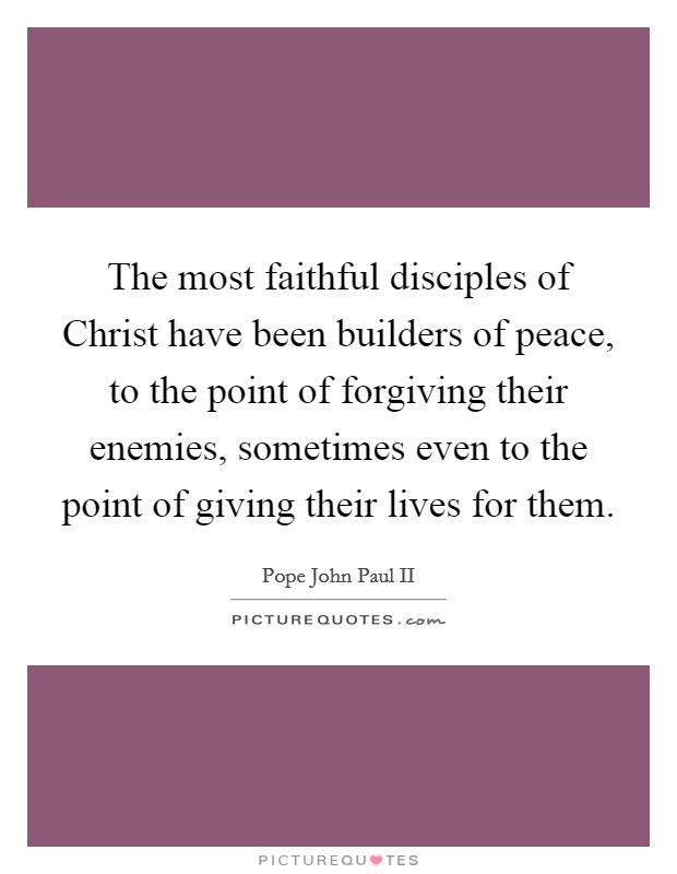 The most faithful disciples of Christ have been builders of peace, to the point of forgiving their enemies, sometimes even to the point of giving their lives for them Picture Quote #1