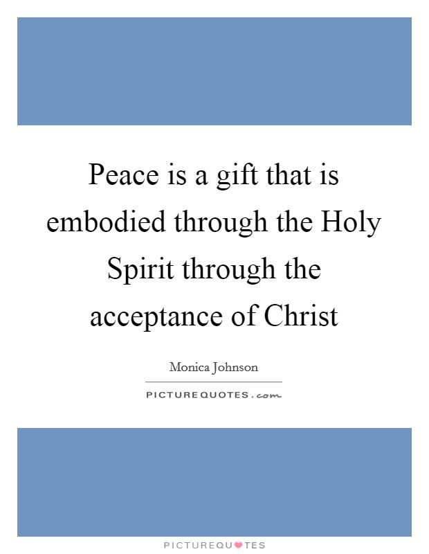 Peace is a gift that is embodied through the Holy Spirit through the acceptance of Christ Picture Quote #1