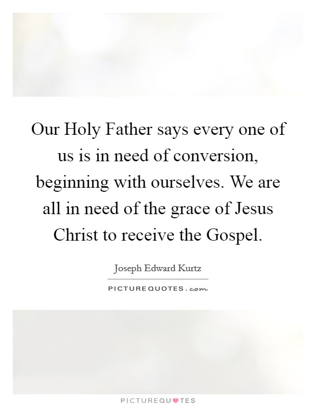 Our Holy Father says every one of us is in need of conversion, beginning with ourselves. We are all in need of the grace of Jesus Christ to receive the Gospel Picture Quote #1