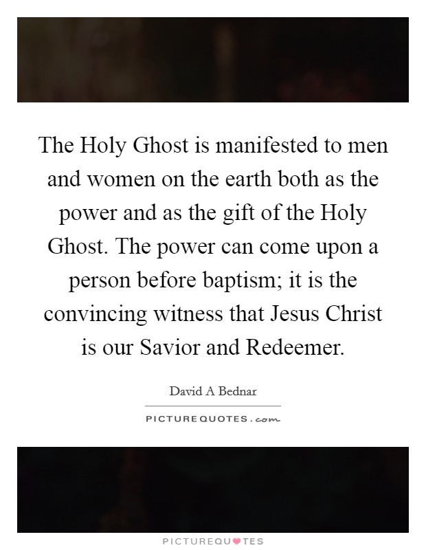 The Holy Ghost is manifested to men and women on the earth both as the power and as the gift of the Holy Ghost. The power can come upon a person before baptism; it is the convincing witness that Jesus Christ is our Savior and Redeemer Picture Quote #1