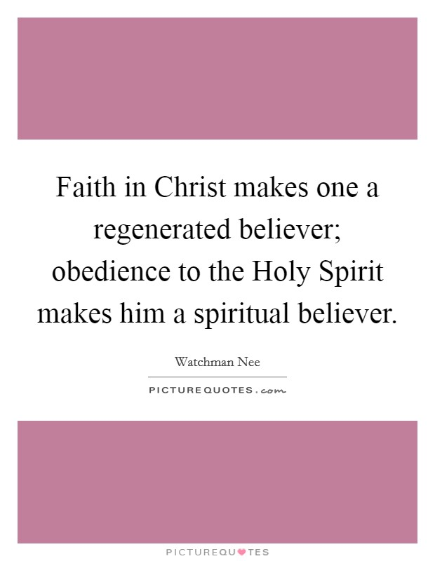 Faith in Christ makes one a regenerated believer; obedience to the Holy Spirit makes him a spiritual believer Picture Quote #1