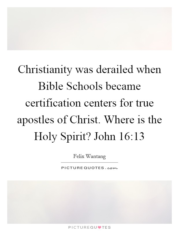 Christianity was derailed when Bible Schools became certification centers for true apostles of Christ. Where is the Holy Spirit? John 16:13 Picture Quote #1