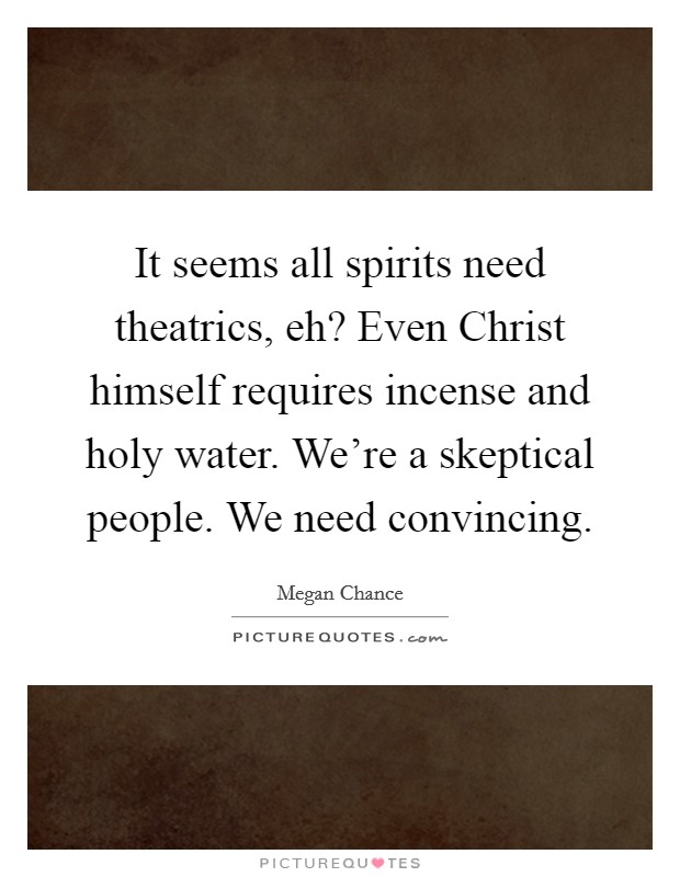 It seems all spirits need theatrics, eh? Even Christ himself requires incense and holy water. We're a skeptical people. We need convincing Picture Quote #1