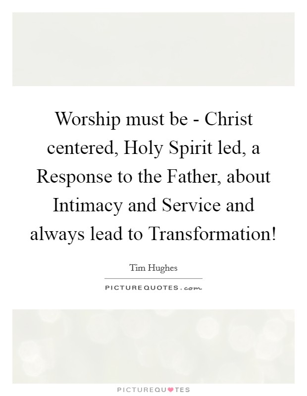 Worship must be - Christ centered, Holy Spirit led, a Response to the Father, about Intimacy and Service and always lead to Transformation! Picture Quote #1
