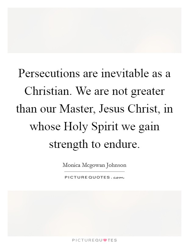 Persecutions are inevitable as a Christian. We are not greater than our Master, Jesus Christ, in whose Holy Spirit we gain strength to endure Picture Quote #1