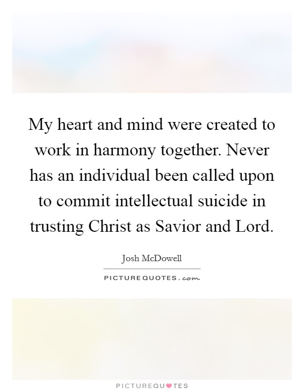 My heart and mind were created to work in harmony together. Never has an individual been called upon to commit intellectual suicide in trusting Christ as Savior and Lord Picture Quote #1