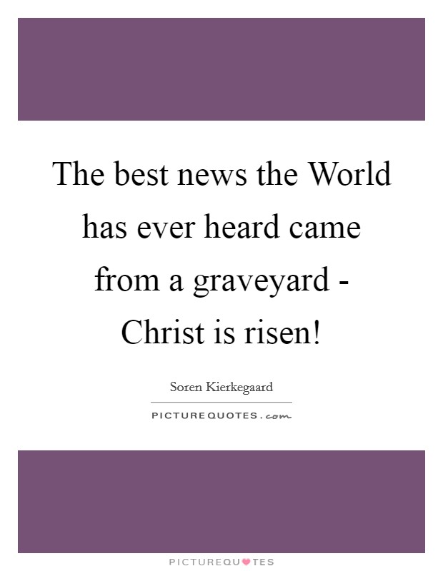 The best news the World has ever heard came from a graveyard - Christ is risen! Picture Quote #1