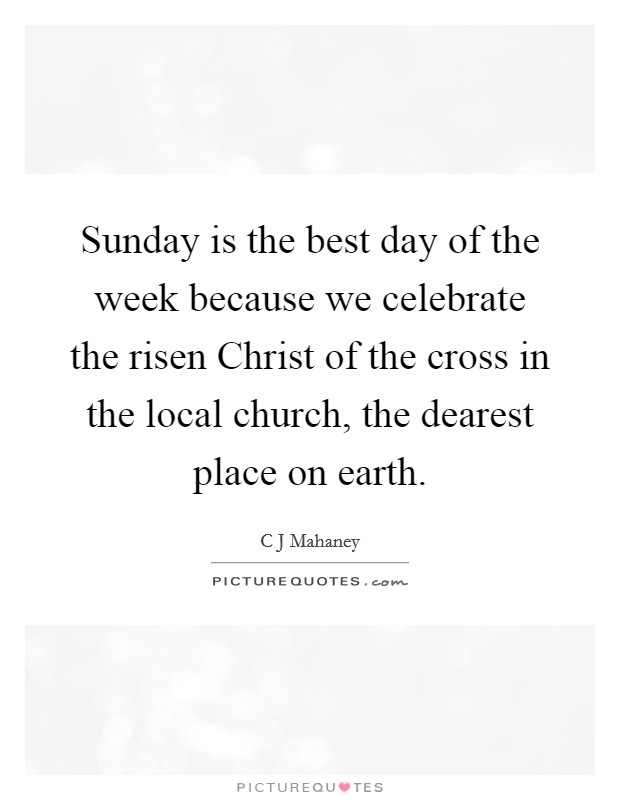 Sunday is the best day of the week because we celebrate the risen Christ of the cross in the local church, the dearest place on earth Picture Quote #1