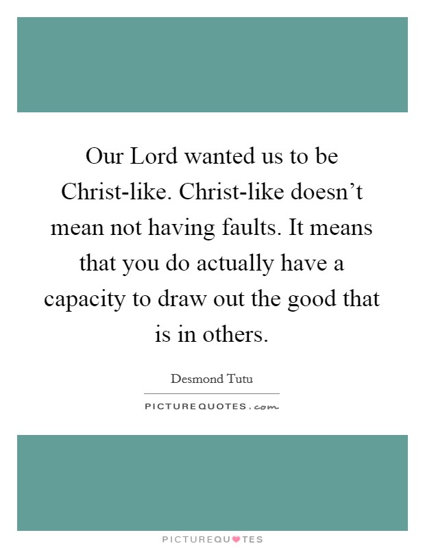 Our Lord wanted us to be Christ-like. Christ-like doesn't mean not having faults. It means that you do actually have a capacity to draw out the good that is in others Picture Quote #1