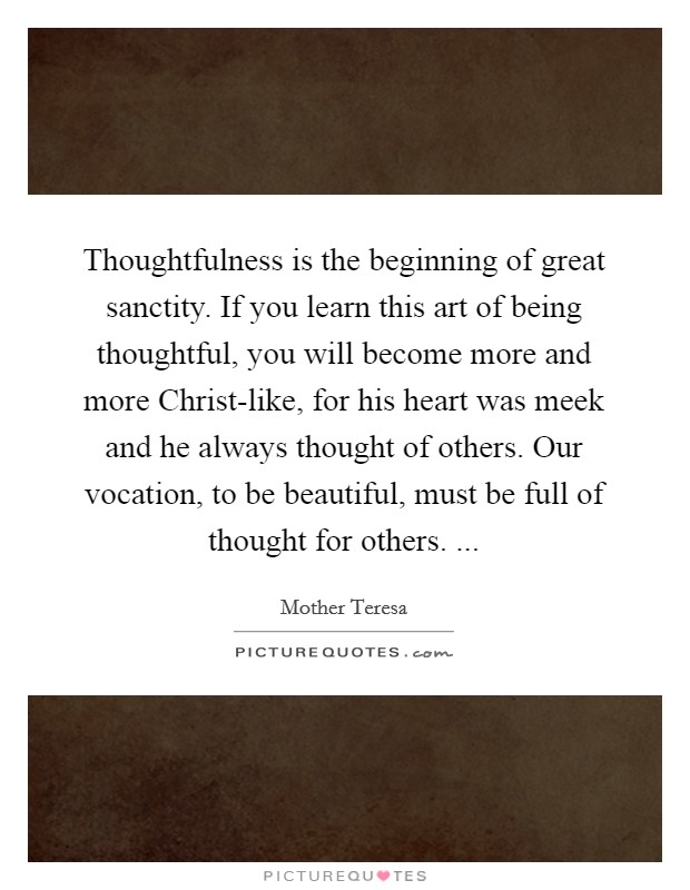 Thoughtfulness is the beginning of great sanctity. If you learn this art of being thoughtful, you will become more and more Christ-like, for his heart was meek and he always thought of others. Our vocation, to be beautiful, must be full of thought for others.  Picture Quote #1