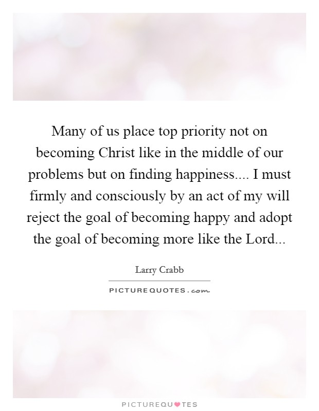 Many of us place top priority not on becoming Christ like in the middle of our problems but on finding happiness.... I must firmly and consciously by an act of my will reject the goal of becoming happy and adopt the goal of becoming more like the Lord Picture Quote #1
