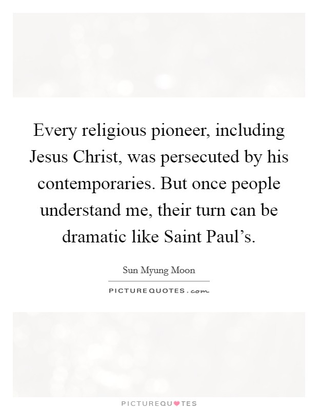 Every religious pioneer, including Jesus Christ, was persecuted by his contemporaries. But once people understand me, their turn can be dramatic like Saint Paul's Picture Quote #1